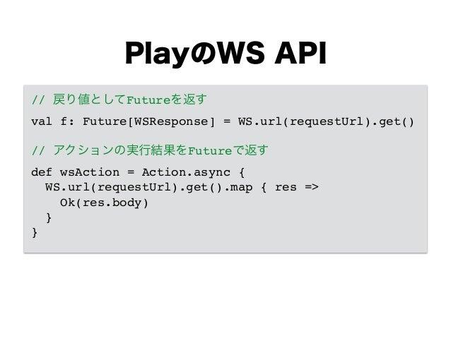 PlayのWS API // 戻り値としてFutureを返す! val f: Future[WSResponse] = WS.url(requestUrl).get()! ! // アクションの実行結果をFutureで返す! def wsAct...