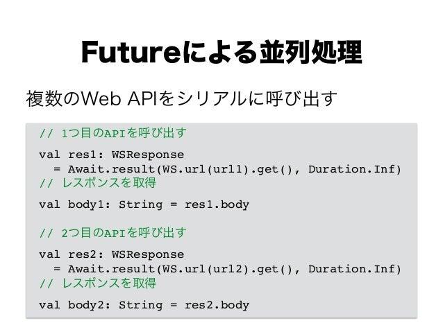 Futureによる並列処理 // 1つ目のAPIを呼び出す! val res1: WSResponse ! = Await.result(WS.url(url1).get(), Duration.Inf)! // レスポンスを取得! val b...