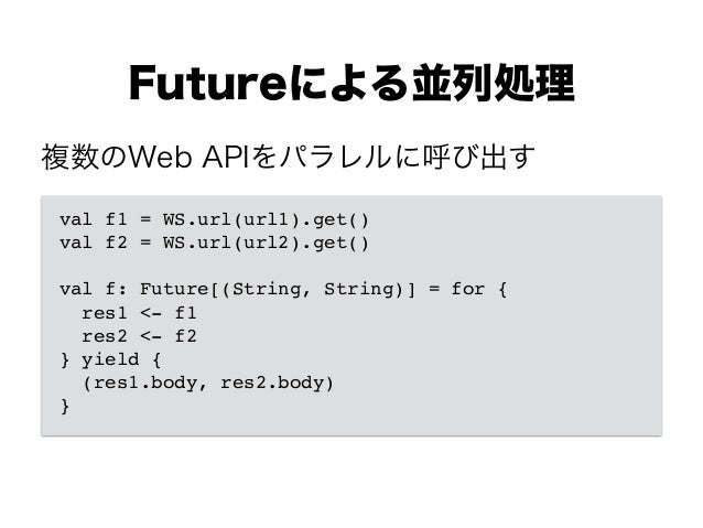 Futureによる並列処理 val f1 = WS.url(url1).get()! val f2 = WS.url(url2).get()! ! val f: Future[(String, String)] = for {! res1 <-...