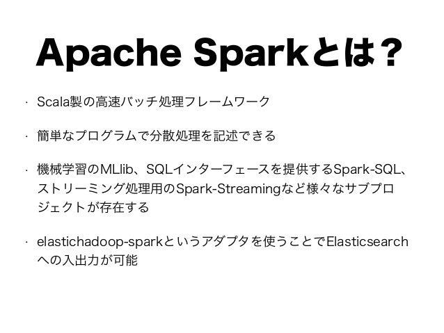 Apache Sparkとは? • Scala製の高速バッチ処理フレームワーク • 簡単なプログラムで分散処理を記述できる • 機械学習のMLlib、SQLインターフェースを提供するSpark-SQL、 ストリーミング処理用のSpark-Str...