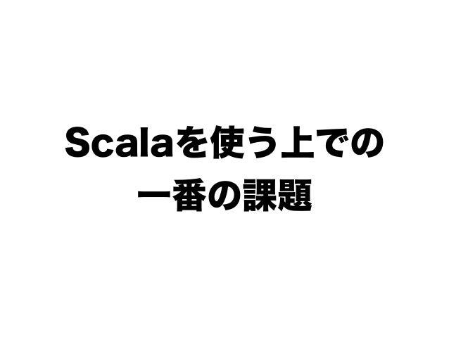 Scalaを使う上での 一番の課題