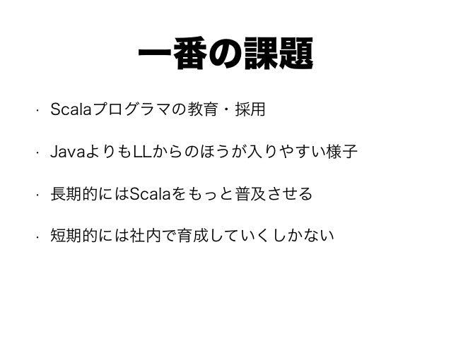 一番の課題 • Scalaプログラマの教育・採用 • JavaよりもLLからのほうが入りやすい様子 • 長期的にはScalaをもっと普及させる • 短期的には社内で育成していくしかない