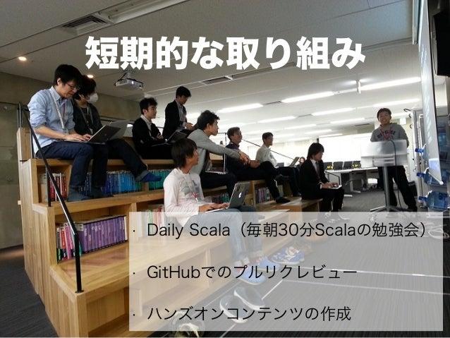 短期的な取り組み • Daily Scala(毎朝30分Scalaの勉強会) • GitHubでのプルリクレビュー • ハンズオンコンテンツの作成