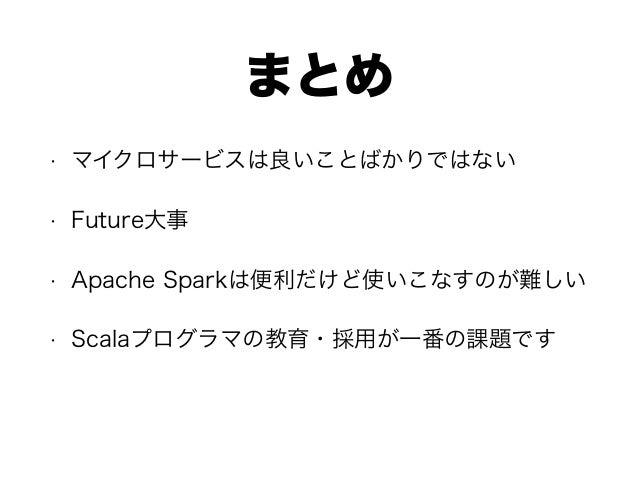 まとめ • マイクロサービスは良いことばかりではない • Future大事 • Apache Sparkは便利だけど使いこなすのが難しい • Scalaプログラマの教育・採用が一番の課題です
