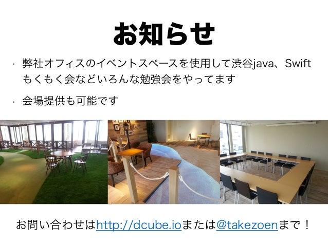 お知らせ • 弊社オフィスのイベントスペースを使用して渋谷java、Swift もくもく会などいろんな勉強会をやってます • 会場提供も可能です お問い合わせはhttp://dcube.ioまたは@takezoenまで!