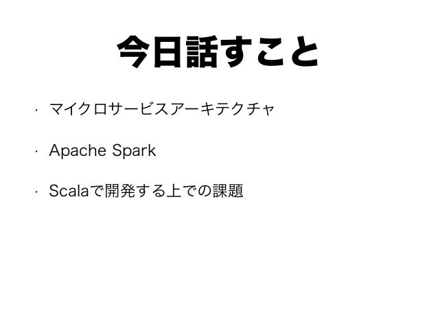 今日話すこと • マイクロサービスアーキテクチャ • Apache Spark • Scalaで開発する上での課題