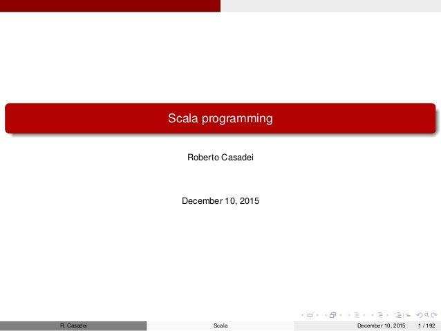 Scala programming Roberto Casadei December 10, 2015 R. Casadei Scala December 10, 2015 1 / 192