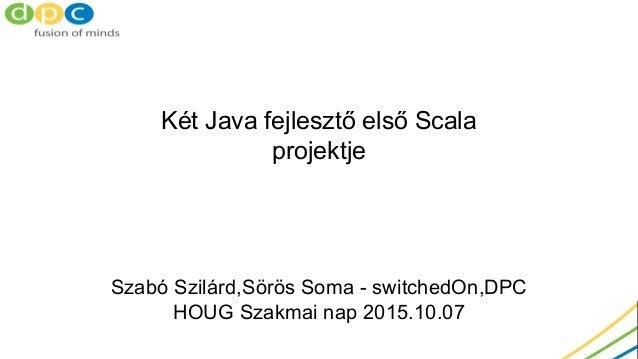 Két Java fejlesztő első Scala projektje Szabó Szilárd,Sörös Soma - switchedOn,DPC HOUG Szakmai nap 2015.10.07