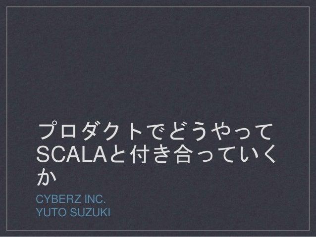 プロダクトでどうやって SCALAと付き合っていく か CYBERZ INC. YUTO SUZUKI