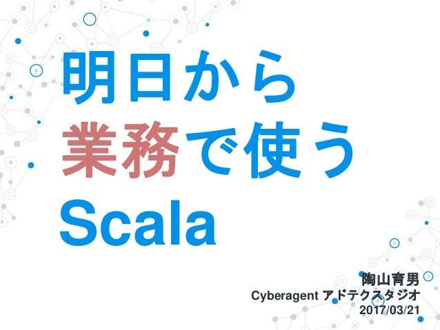 明日から 業務で使う Scala 陶山育男 Cyberagent アドテクスタジオ 2017/03/21