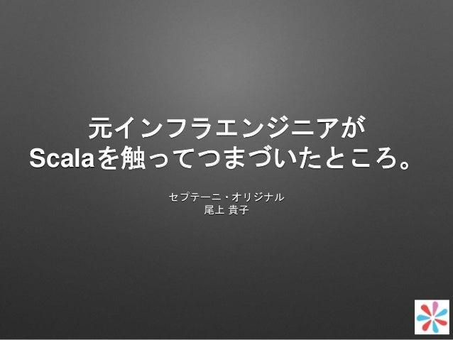 元インフラエンジニアが Scalaを触ってつまづいたところ。 セプテーニ・オリジナル 尾上 貴子