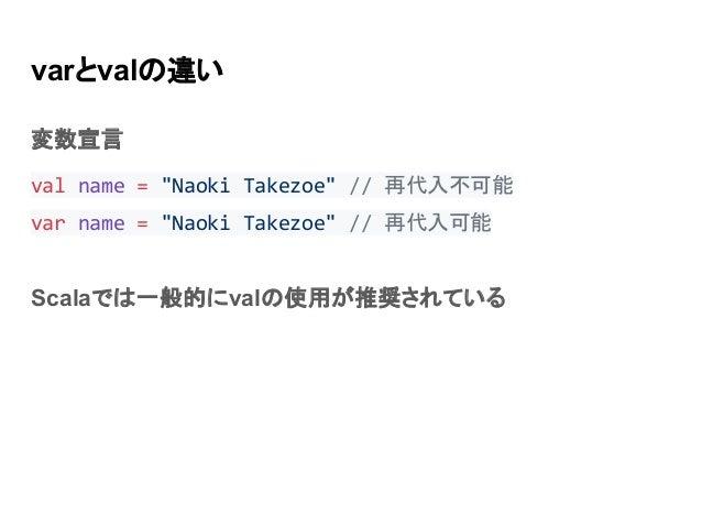 """varとvalの違い 変数宣言 val name = """"Naoki Takezoe"""" // 再代入不可能 var name = """"Naoki Takezoe"""" // 再代入可能 Scalaでは一般的にvalの使用が推奨されている"""