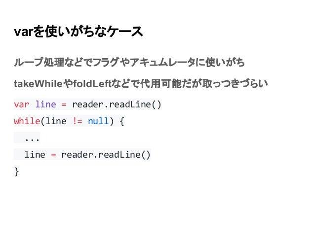 varを使いがちなケース ループ処理などでフラグやアキュムレータに使いがち takeWhileやfoldLeftなどで代用可能だが取っつきづらい var line = reader.readLine() while(line != null) ...