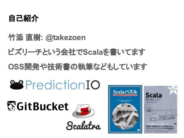 自己紹介 竹添 直樹: @takezoen ビズリーチという会社でScalaを書いてます OSS開発や技術書の執筆などもしています