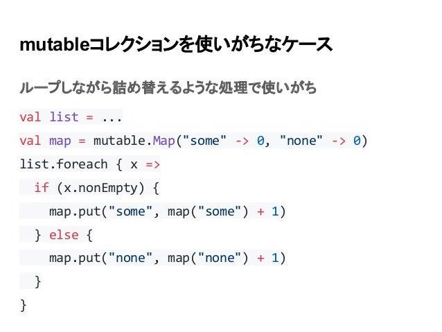 "mutableコレクションを使いがちなケース ループしながら詰め替えるような処理で使いがち val list = ... val map = mutable.Map(""some"" -> 0, ""none"" -> 0) list.foreach ..."