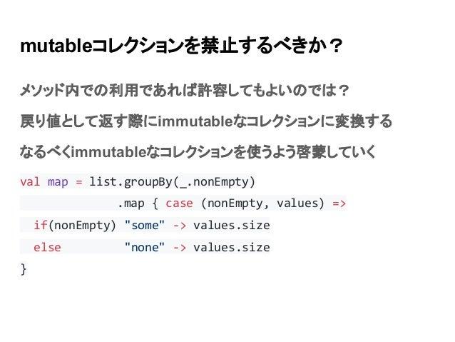 mutableコレクションを禁止するべきか? メソッド内での利用であれば許容してもよいのでは? 戻り値として返す際にimmutableなコレクションに変換する なるべくimmutableなコレクションを使うよう啓蒙していく val map = ...