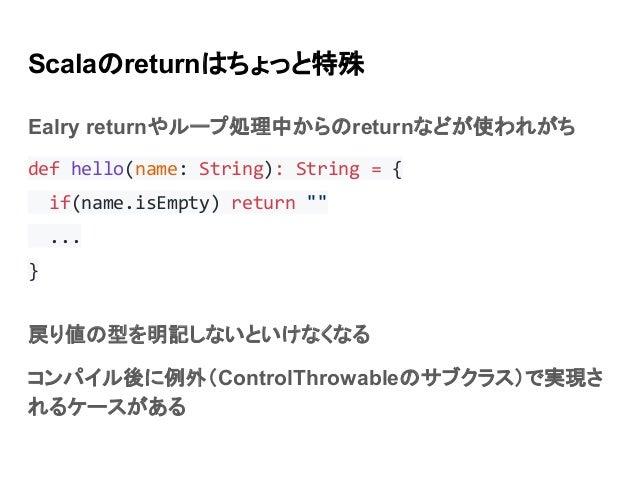 "Scalaのreturnはちょっと特殊 Ealry returnやループ処理中からのreturnなどが使われがち def hello(name: String): String = { if(name.isEmpty) return """" ....."