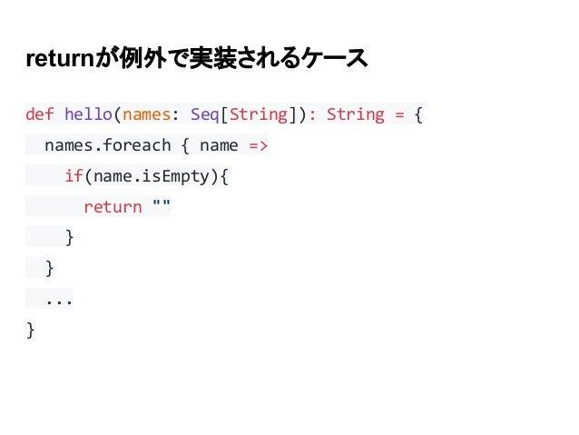 "returnが例外で実装されるケース def hello(names: Seq[String]): String = { names.foreach { name => if(name.isEmpty){ return """" } } ... }"
