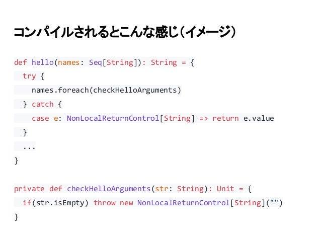 コンパイルされるとこんな感じ(イメージ) def hello(names: Seq[String]): String = { try { names.foreach(checkHelloArguments) } catch { case e: ...