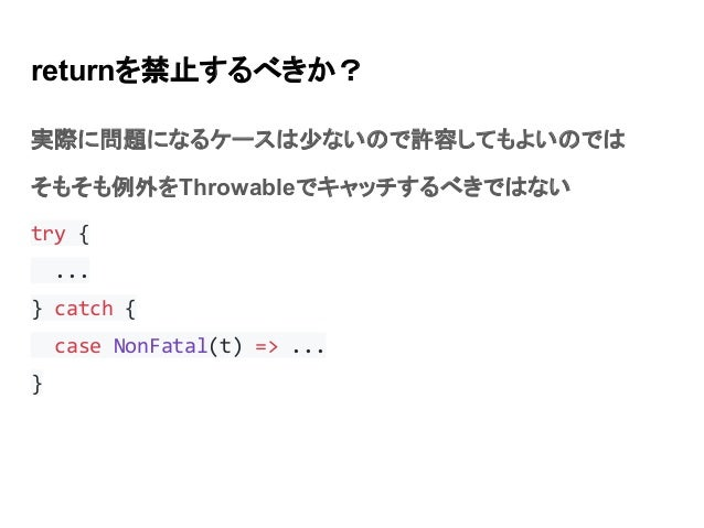 returnを禁止するべきか? 実際に問題になるケースは少ないので許容してもよいのでは そもそも例外をThrowableでキャッチするべきではない try { ... } catch { case NonFatal(t) => ... }