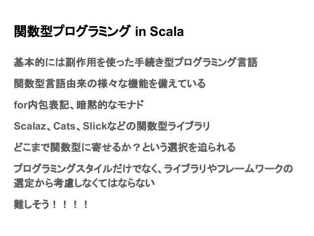 関数型プログラミング in Scala 基本的には副作用を使った手続き型プログラミング言語 関数型言語由来の様々な機能を備えている for内包表記、暗黙的なモナド Scalaz、Cats、Slickなどの関数型ライブラリ どこまで関数型に寄せる...