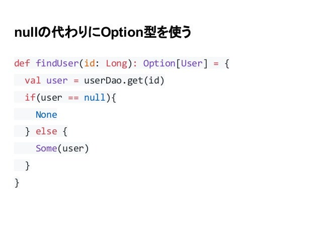 nullの代わりにOption型を使う def findUser(id: Long): Option[User] = { val user = userDao.get(id) if(user == null){ None } else { So...