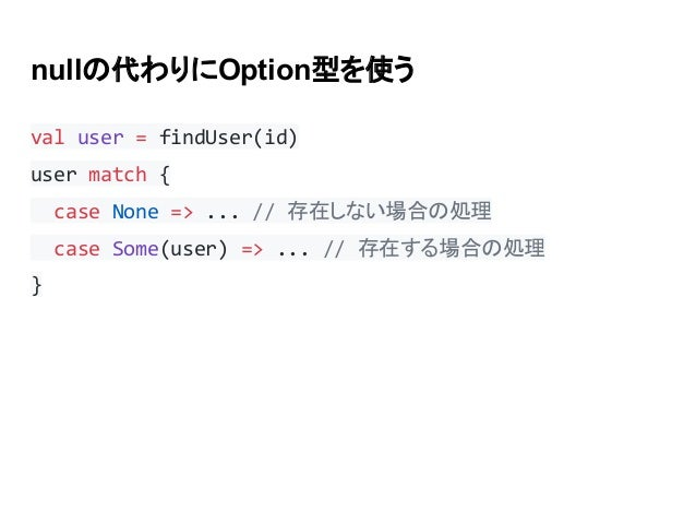 nullの代わりにOption型を使う val user = findUser(id) user match { case None => ... // 存在しない場合の処理 case Some(user) => ... // 存在する場合の処...