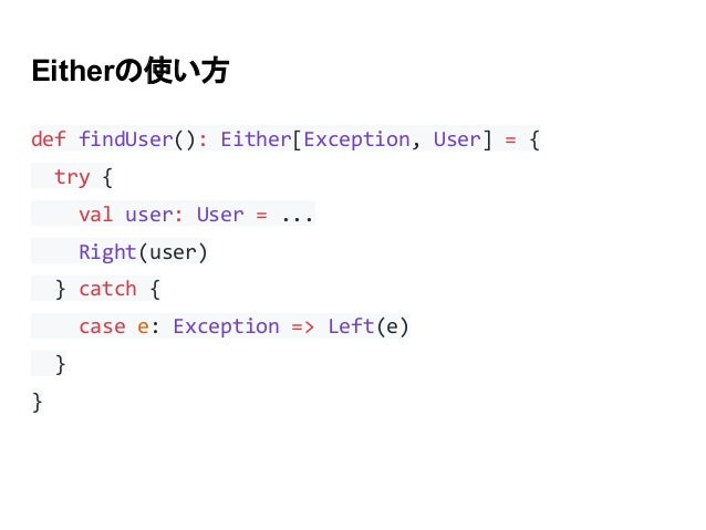 Eitherの使い方 def findUser(): Either[Exception, User] = { try { val user: User = ... Right(user) } catch { case e: Exception ...
