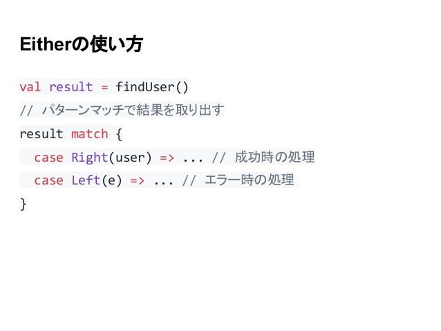Eitherの使い方 val result = findUser() // パターンマッチで結果を取り出す result match { case Right(user) => ... // 成功時の処理 case Left(e) => ......