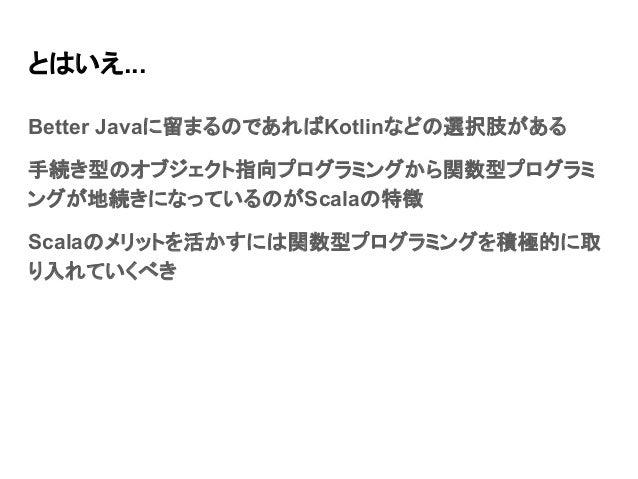 とはいえ... Better Javaに留まるのであればKotlinなどの選択肢がある 手続き型のオブジェクト指向プログラミングから関数型プログラミ ングが地続きになっているのがScalaの特徴 Scalaのメリットを活かすには関数型プログラミ...