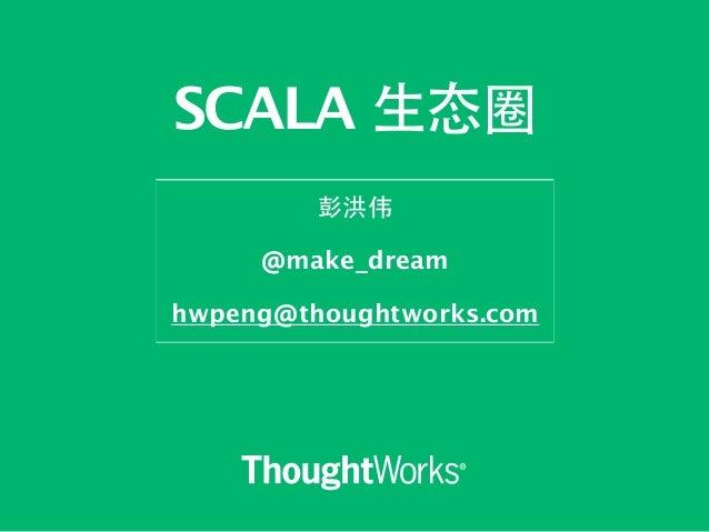 SCALA ⽣生态圈  彭洪伟  !  @make_dream  !  hwpeng@thoughtworks.com