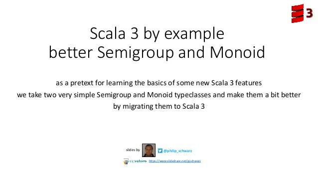 Scala 3 by example better Semigroup and Monoid as a pretext for learning the basics of some new Scala 3 features we take t...