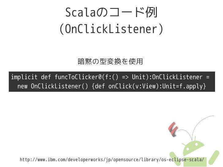 Scalaのコード例                  (OnClickListener)                          暗黙の型変換を使用  implicit def funcToClicker0(f:() => Unit...