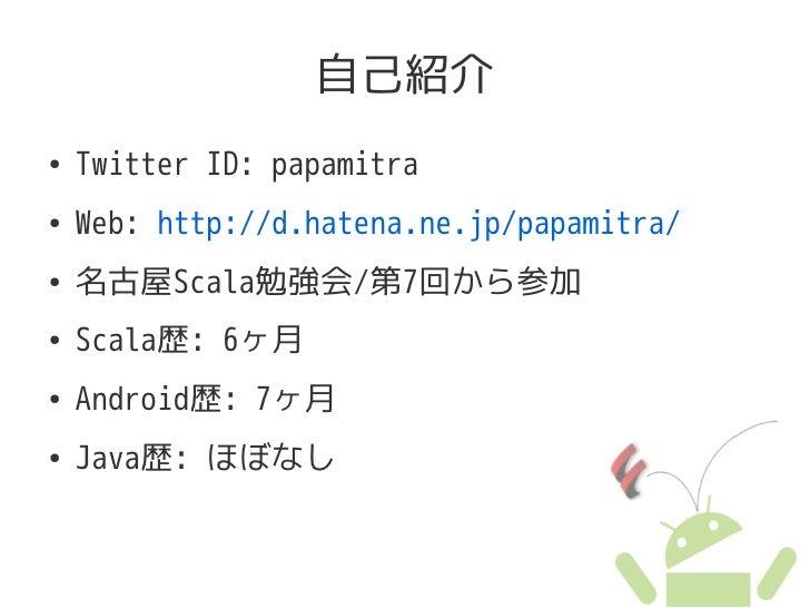 自己紹介 ●   Twitter ID: papamitra ●   Web: http://d.hatena.ne.jp/papamitra/ ●   名古屋Scala勉強会/第7回から参加 ●   Scala歴: 6ヶ月 ●   Andro...