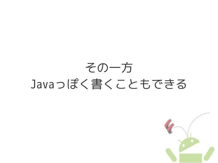 その一方 Javaっぽく書くこともできる