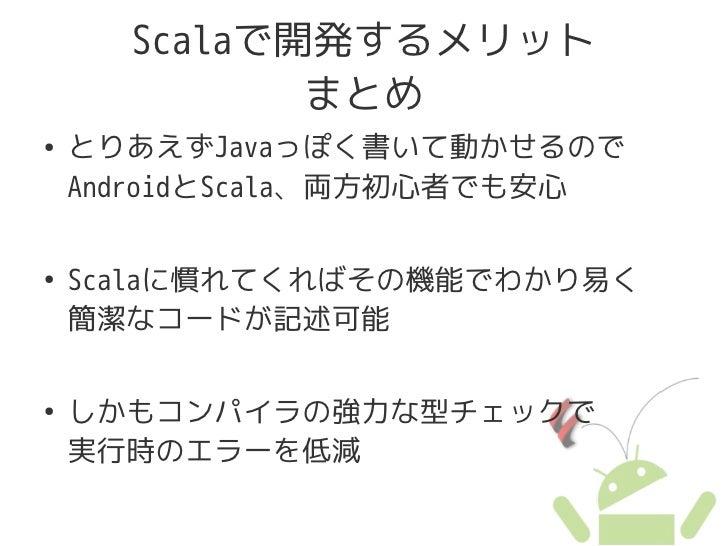 Scalaで開発するメリット              まとめ ●   とりあえずJavaっぽく書いて動かせるので     AndroidとScala、両方初心者でも安心  ●   Scalaに慣れてくればその機能でわかり易く     簡潔なコ...
