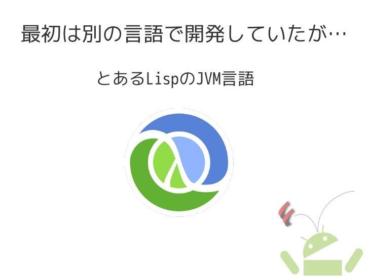 最初は別の言語で開発していたが…     とあるLispのJVM言語