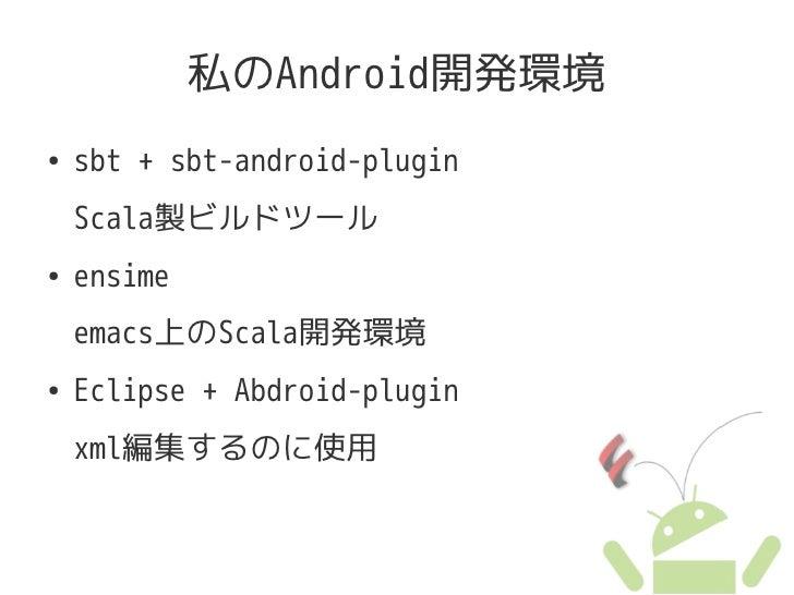 私のAndroid開発環境 ●   sbt + sbt-android-plugin     Scala製ビルドツール ●   ensime     emacs上のScala開発環境 ●   Eclipse + Abdroid-plugin  ...