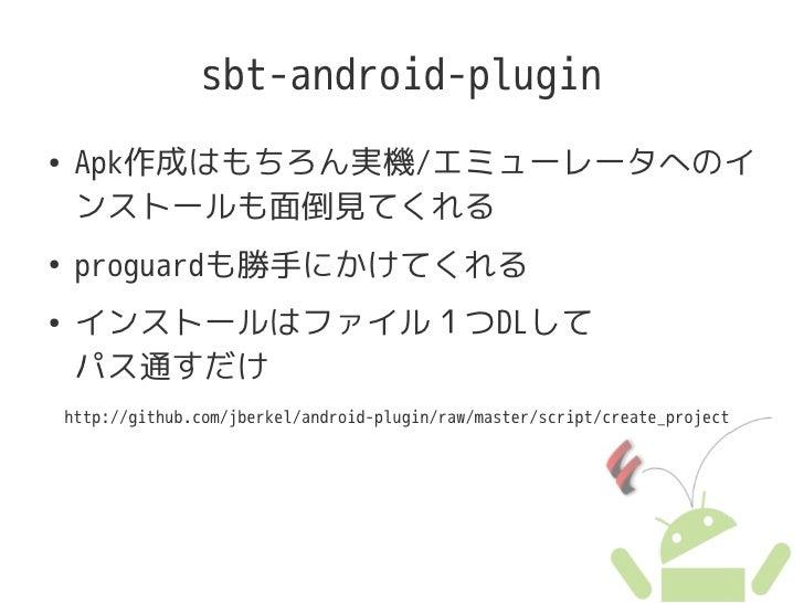 sbt-android-plugin ●    Apk作成はもちろん実機/エミューレータへのイ      ンストールも面倒見てくれる ●    proguardも勝手にかけてくれる ●    インストールはファイル1つDLして      パス通...