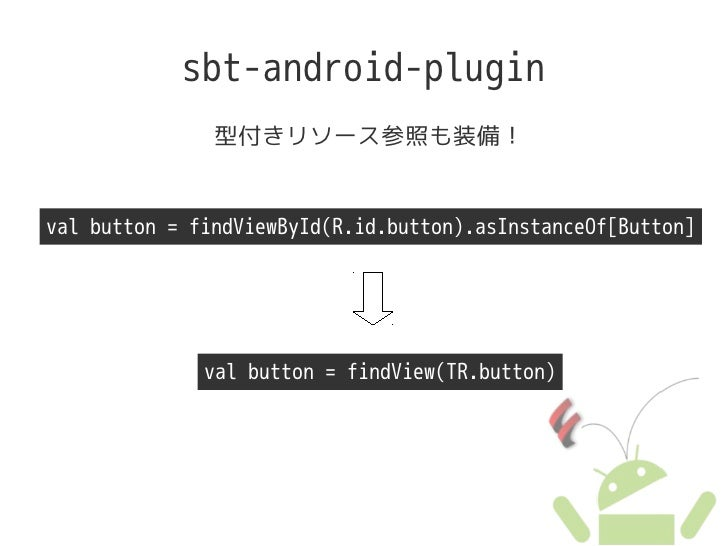 sbt-android-plugin                型付きリソース参照も装備!   val button = findViewById(R.id.button).asInstanceOf[Button]             ...