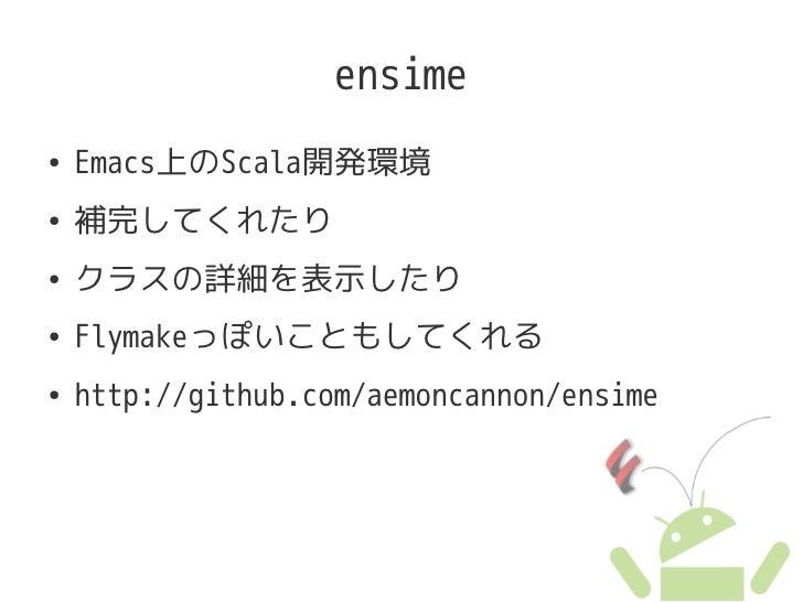 ensime ●   Emacs上のScala開発環境 ●   補完してくれたり ●   クラスの詳細を表示したり ●   Flymakeっぽいこともしてくれる ●   http://github.com/aemoncannon/ensime