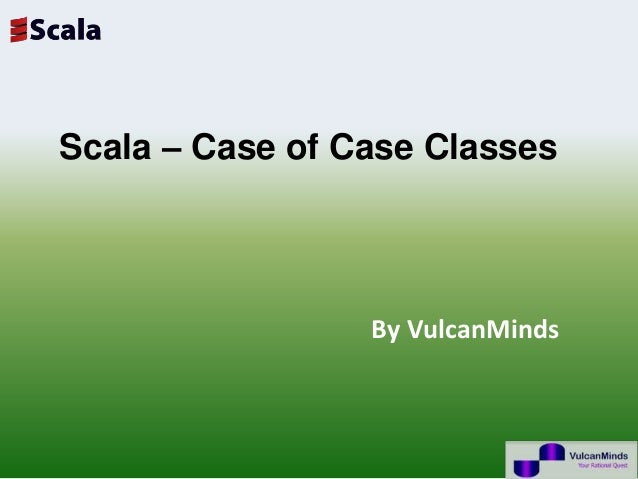 Scala – Case of Case Classes                 By VulcanMinds