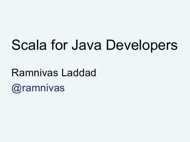 Scala for Java Developers Ramnivas Laddad @ramnivas