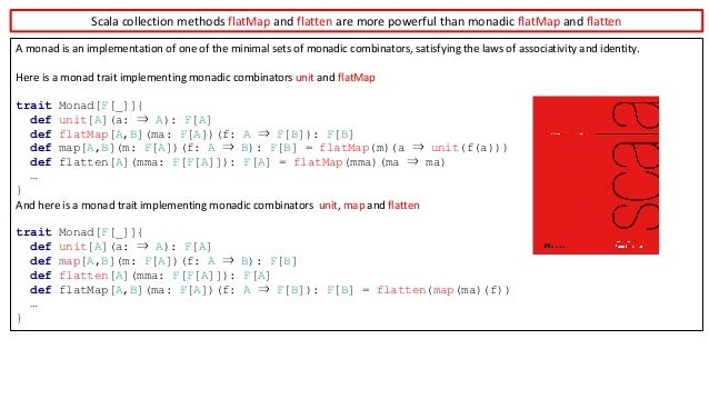 Scala	collection	methods	flatMap and	flatten are	more	powerful	than	monadic	flatMap and	flatten A	monad	is	an	implementati...