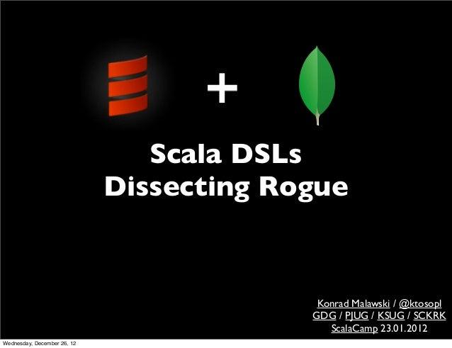 Scala DSLs                             Dissecting Rogue                                           Konrad Malawski / @ktoso...
