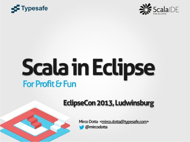 Scala in Eclipse For Profit & Fun  EclipseCon 2013, Ludwinsburg Mirco Dotta <mirco.dotta@typesafe.com> @mircodotta