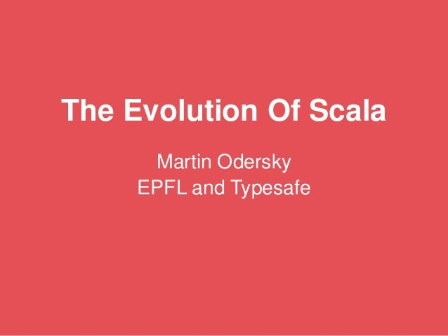 The Evolution Of Scala Martin Odersky EPFL and Typesafe