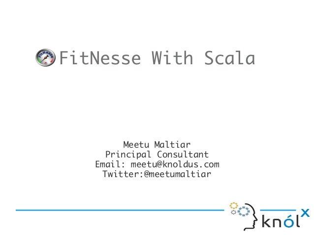 FitNesse With Scala         Meetu Maltiar     Principal Consultant   Email: meetu@knoldus.com    Twitter:@meetumaltiar