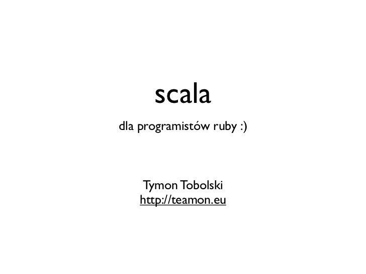 scaladla programistów ruby :)   Tymon Tobolski   http://teamon.eu