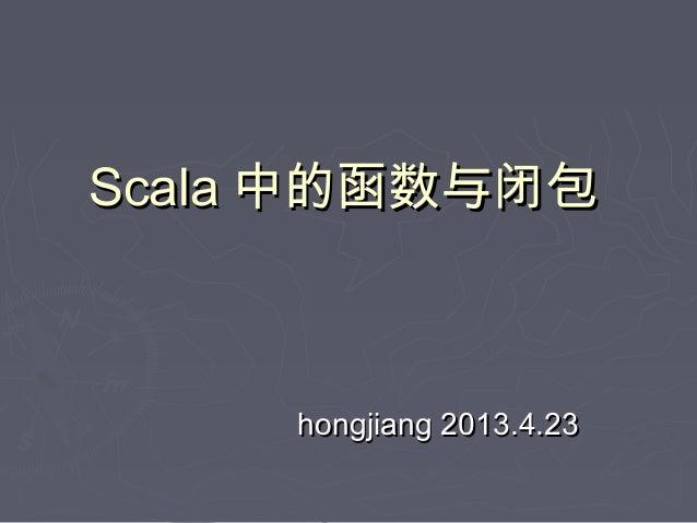ScalaScala 中的函数与闭包中的函数与闭包hongjiang 2013.4.23hongjiang 2013.4.23